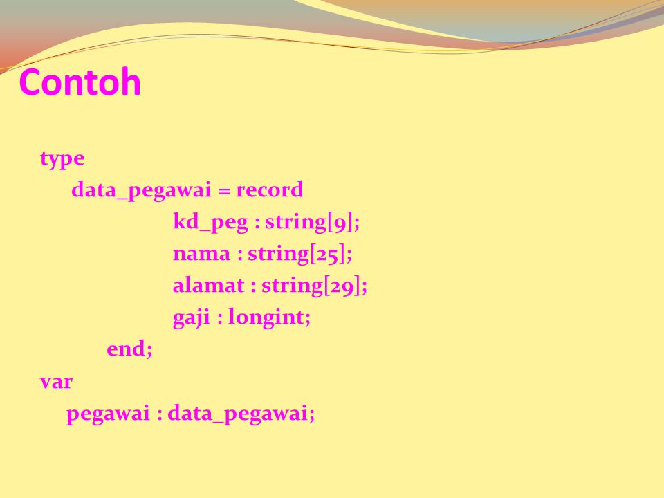 Contoh type data_pegawai = record kd_peg : string[9]; nama : string[25]; alamat : string[29]; gaji : longint; end; var pegawai : data_pegawai;